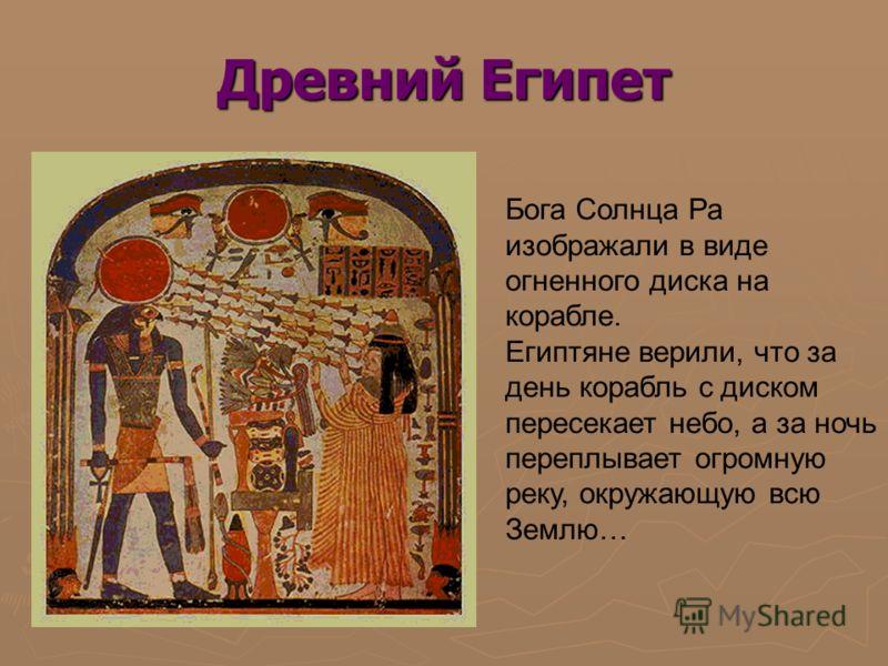 Древний Египет Бога Солнца Ра изображали в виде огненного диска на корабле. Египтяне верили, что за день корабль с диском пересекает небо, а за ночь переплывает огромную реку, окружающую всю Землю…