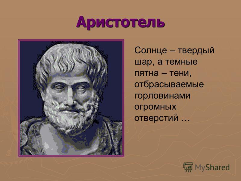 Аристотель Солнце – твердый шар, а темные пятна – тени, отбрасываемые горловинами огромных отверстий …