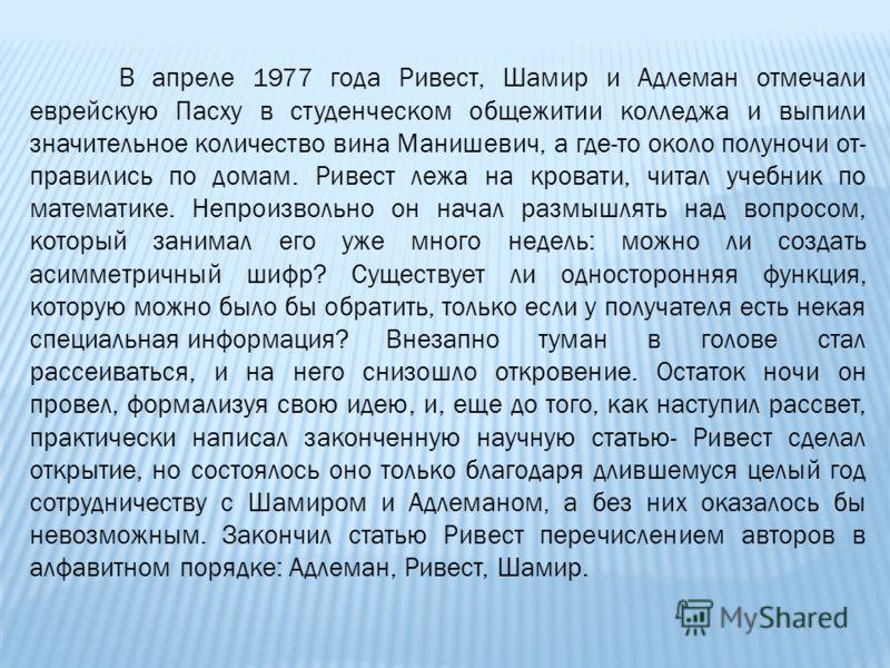 В апреле 1977 года Ривест, Шамир и Адлеман отмечали еврейскую Пасху в студенческом общежитии колледжа и выпили значительное количество вина Манишевич, а где-то около полуночи от правились по домам. Ривест лежа на кровати, читал учебник по математи