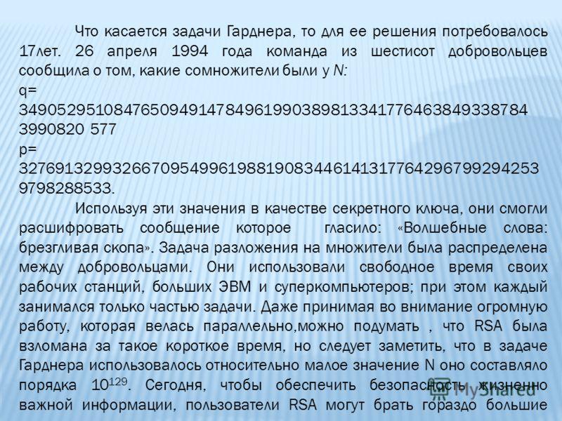 Что касается задачи Гарднера, то для ее решения потребовалось 17лет. 26 апреля 1994 года команда из шестисот добровольцев сообщила о том, какие сомножители были у N: q= 349052951084765094914784961990389813341776463849338784 3990820 577 p= 32769132993
