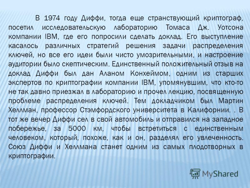 В 1974 году Диффи, тогда еще странствующий криптограф, посетил исследовательскую лабораторию Томаса Дж. Уотсона компании IBM, где его попросили сделать доклад. Его выступление касалось различных стратегий решения задачи распределения ключей, но все е