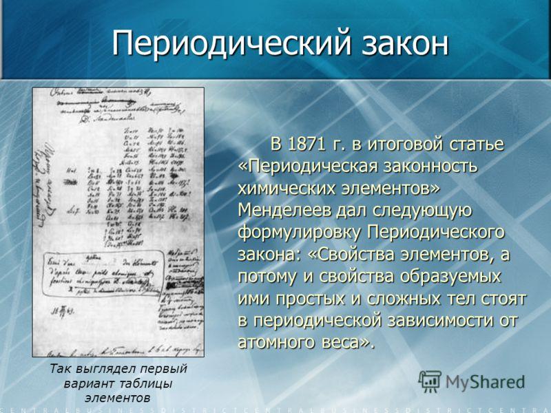 Периодический закон В 1871 г. в итоговой статье «Периодическая законность химических элементов» Менделеев дал следующую формулировку Периодического закона: «Свойства элементов, а потому и свойства образуемых ими простых и сложных тел стоят в периодич