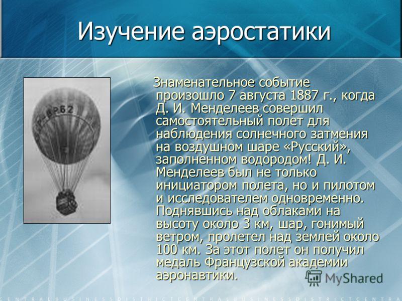 Изучение аэростатики Знаменательное событие произошло 7 августа 1887 г., когда Д. И. Менделеев совершил самостоятельный полет для наблюдения солнечного затмения на воздушном шаре «Русский», заполненном водородом! Д. И. Менделеев был не только инициат