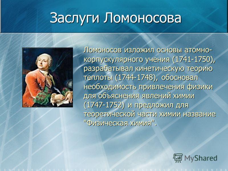 Заслуги Ломоносова Ломоносов изложил основы атомно- корпускулярного учения (1741-1750), разрабатывал кинетическую теорию теплоты (1744-1748), обосновал необходимость привлечения физики для объяснения явлений химии (1747-1752) и предложил для теоретич