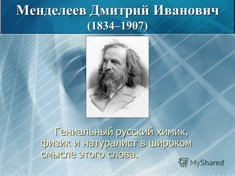 Гениальный русский химик, физик и натуралист в широком смысле этого слова. Менделеев Дмитрий Иванович (1834–1907)