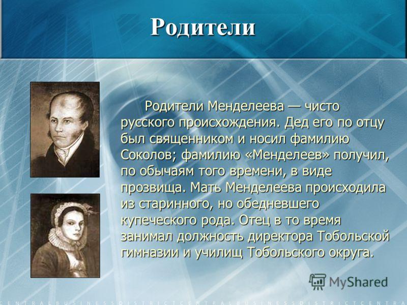 Родители Родители Менделеева чисто русского происхождения. Дед его по отцу был священником и носил фамилию Соколов; фамилию «Менделеев» получил, по обычаям того времени, в виде прозвища. Мать Менделеева происходила из старинного, но обедневшего купеч