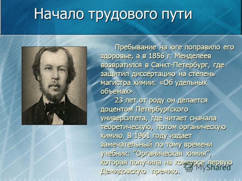 Пребывание на юге поправило его здоровье, а в 1856 г. Менделеев возвратился в Санкт-Петербург, где защитил диссертацию на степень магистра химии: «Об удельных объемах». 23 лет от роду он делается доцентом Петербургского университета, где читает снача