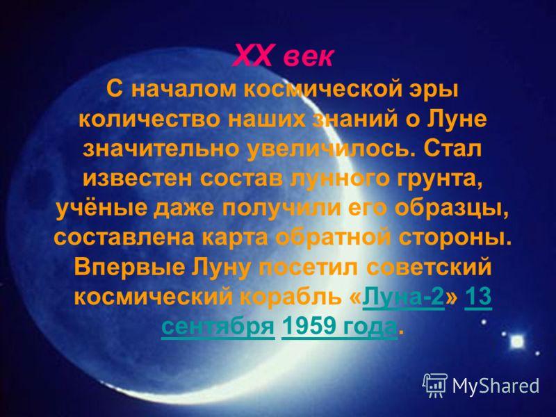 XX век С началом космической эры количество наших знаний о Луне значительно увеличилось. Стал известен состав лунного грунта, учёные даже получили его образцы, составлена карта обратной стороны. Впервые Луну посетил советский космический корабль «Лун