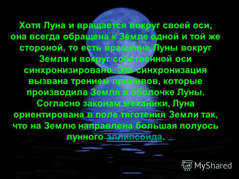 Хотя Луна и вращается вокруг своей оси, она всегда обращена к Земле одной и той же стороной, то есть вращение Луны вокруг Земли и вокруг собственной оси синхронизировано. Эта синхронизация вызвана трением приливов, которые производила Земля в оболочк