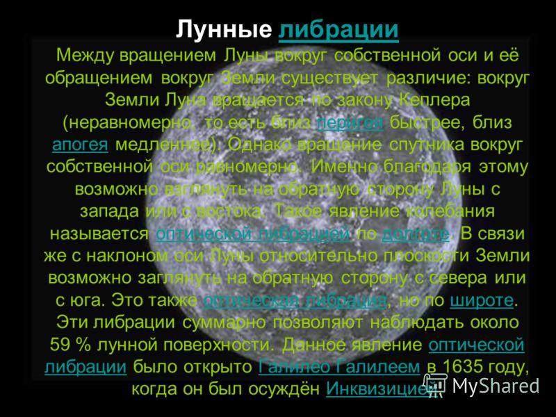 Лунные либрации Между вращением Луны вокруг собственной оси и её обращением вокруг Земли существует различие: вокруг Земли Луна вращается по закону Кеплера (неравномерно, то есть близ перигея быстрее, близ апогея медленнее). Однако вращение спутника