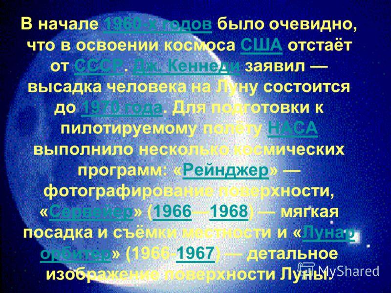 В начале 1960-х годов было очевидно, что в освоении космоса США отстаёт от СССР. Дж. Кеннеди заявил высадка человека на Луну состоится до 1970 года. Для подготовки к пилотируемому полёту НАСА выполнило несколько космических программ: «Рейнджер» фотог