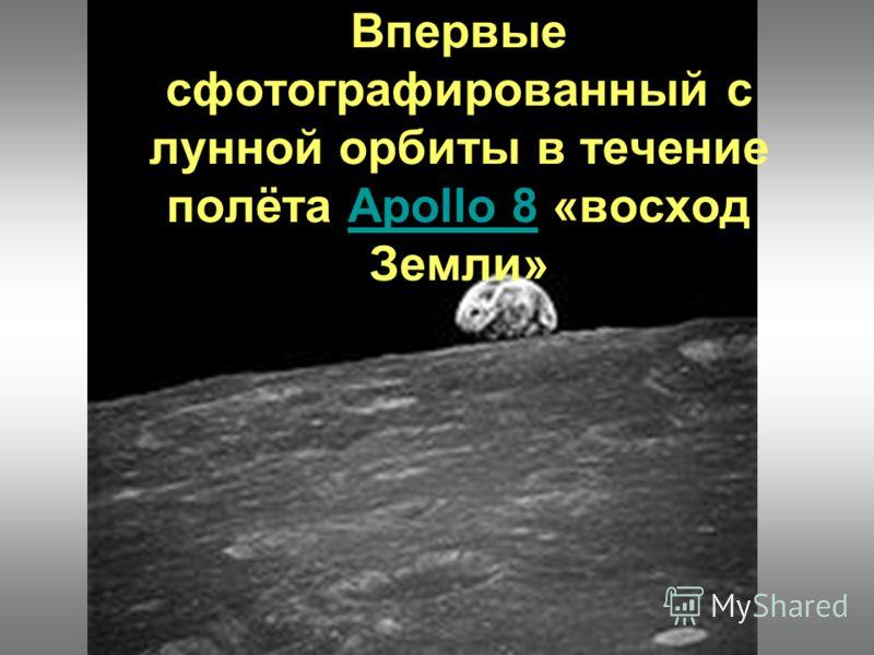 Впервые сфотографированный с лунной орбиты в течение полёта Apollo 8 «восход Земли»Apollo 8