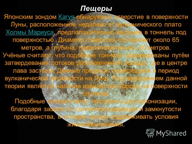 Пещеры Японским зондом Кагуя обнаружено отверстие в поверхности Луны, расположенное недалеко от вулканического плато Холмы Мариуса, предположительно ведущее в тоннель под поверхностью. Диаметр отверстия составляет около 65 метров, а глубина, предполо