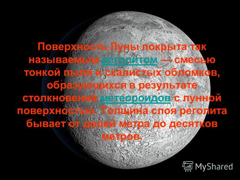 Поверхность Луны покрыта так называемым реголитом смесью тонкой пыли и скалистых обломков, образующихся в результате столкновений метеороидов с лунной поверхностью. Толщина слоя реголита бывает от долей метра до десятков метров.