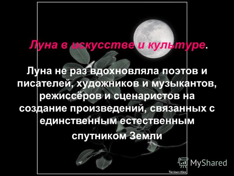 Луна в искусстве и культуре. Луна не раз вдохновляла поэтов и писателей, художников и музыкантов, режиссёров и сценаристов на создание произведений, связанных с единственным естественным спутником Земли