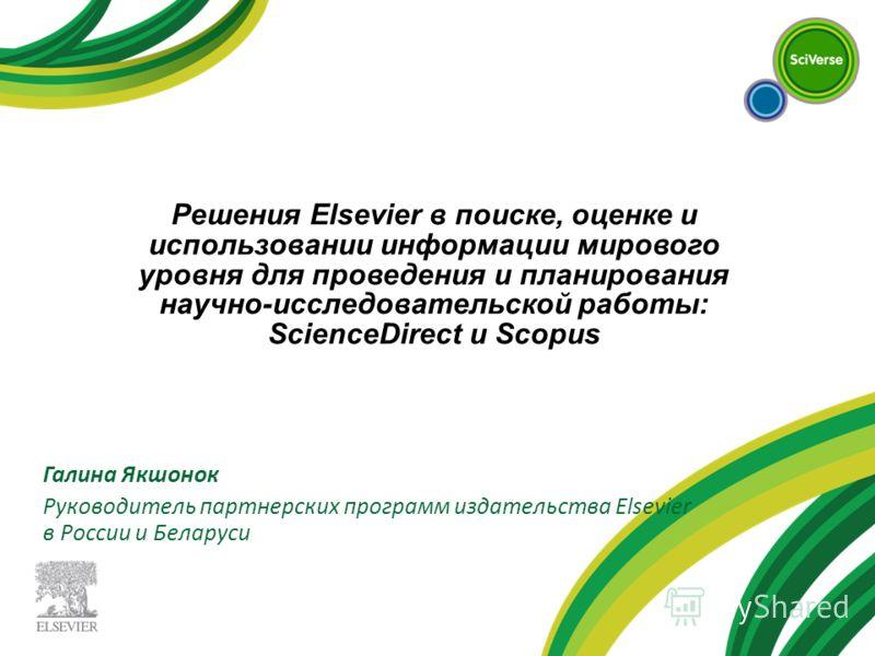 Галина Якшонок Руководитель партнерских программ издательства Elsevier в России и Беларуси Решения Elsevier в поиске, оценке и использовании информации мирового уровня для проведения и планирования научно-исследовательской работы: ScienceDirect и Sco