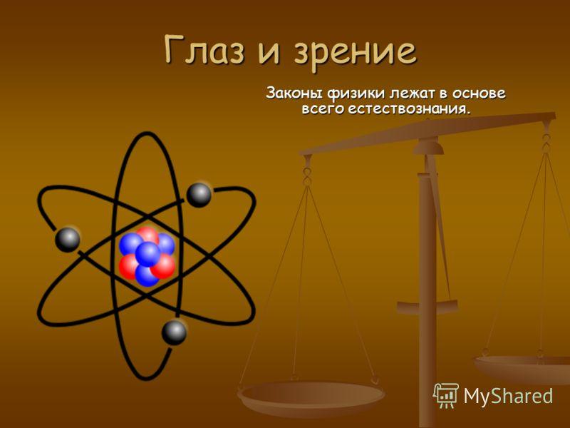 Глаз и зрение Законы физики лежат в основе всего естествознания.