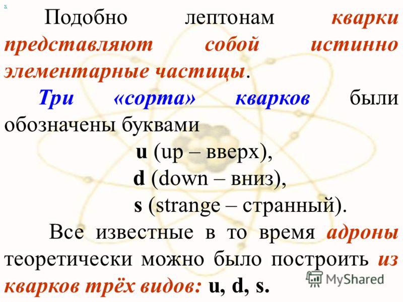 х Подобно лептонам кварки представляют собой истинно элементарные частицы. Три «сорта» кварков были обозначены буквами u (up – вверх), d (down – вниз), s (strange – странный). Все известные в то время адроны теоретически можно было построить из кварк