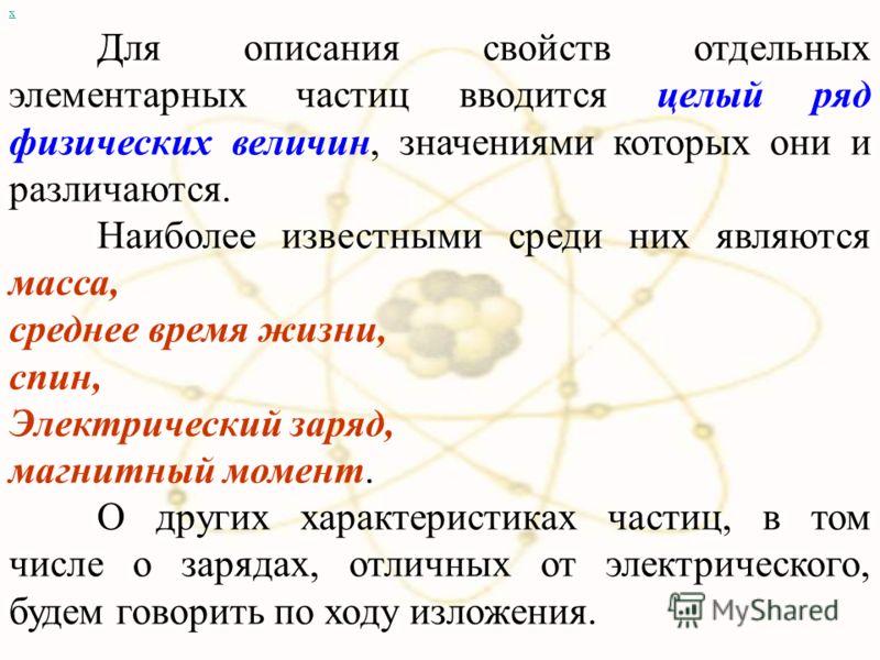 х Для описания свойств отдельных элементарных частиц вводится целый ряд физических величин, значениями которых они и различаются. Наиболее известными среди них являются масса, среднее время жизни, спин, Электрический заряд, магнитный момент. О других