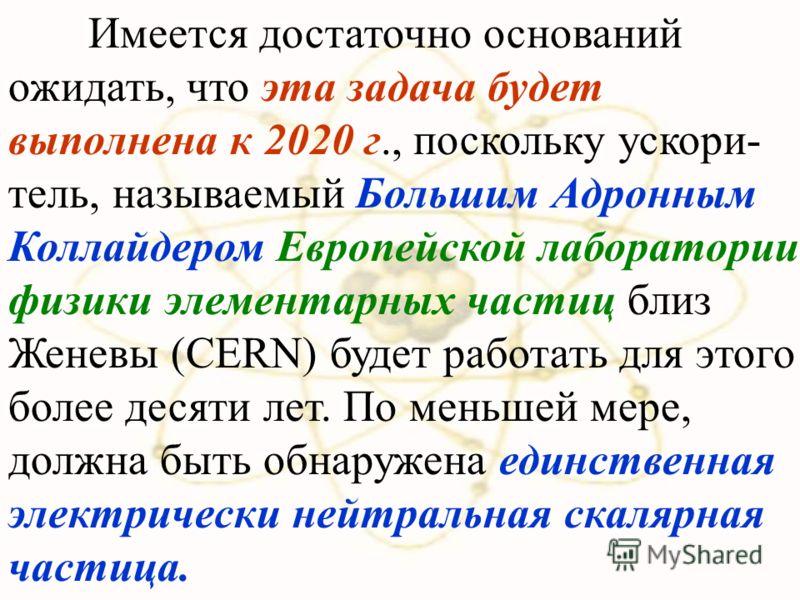 Имеется достаточно оснований ожидать, что эта задача будет выполнена к 2020 г., поскольку ускори- тель, называемый Большим Адронным Коллайдером Европейской лаборатории физики элементарных частиц близ Женевы (CERN) будет работать для этого более десят