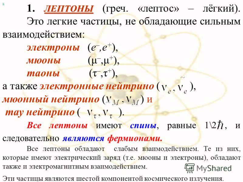 ЛЕПТОНЫ 1. ЛЕПТОНЫ (греч. «лептос» – лёгкий). Это легкие частицы, не обладающие сильным взаимодействием: электроны (e –,e + ), мюоны (μ –,μ + ), таоны (τ –,τ + ), а также электронные нейтрино ( ), мюонный нейтрино ( ) и тау нейтрино ( ). Все лептоны