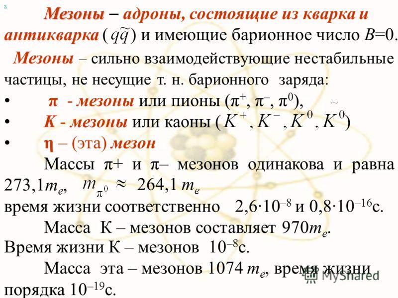 Мезоны – сильно взаимодействующие нестабильные частицы, не несущие т. н. барионного заряда: π - мезоны или пионы (π +, π –, π 0 ), K - мезоны или каоны ( ) η – (эта) мезон Массы π+ и π– мезонов одинакова и равна 273,1m e, х 264,1 m e время жизни соот