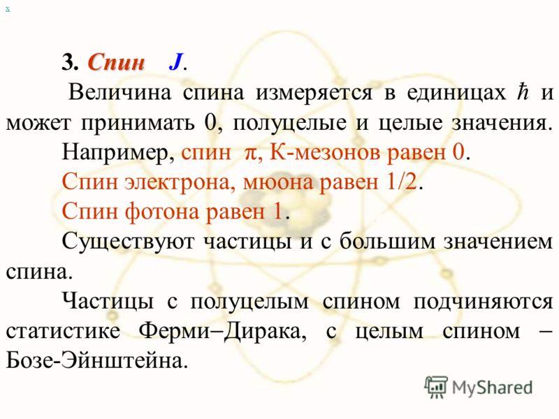 х Спин 3. Спин J. Величина спина измеряется в единицах ħ и может принимать 0, полуцелые и целые значения. Например, спин π, К-мезонов равен 0. Спин электрона, мюона равен 1/2. Спин фотона равен 1. Существуют частицы и с большим значением спина. Части