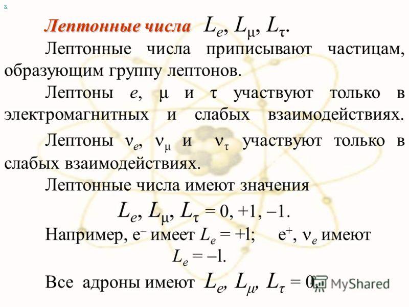 х Лептонные числа Лептонные числа L e, L μ, L τ. Лептонные числа приписывают частицам, образующим группу лептонов. Лептоны e, μ и τ участвуют только в электромагнитных и слабых взаимодействиях. Лептоны ν e, μ и τ участвуют только в слабых взаимодейст