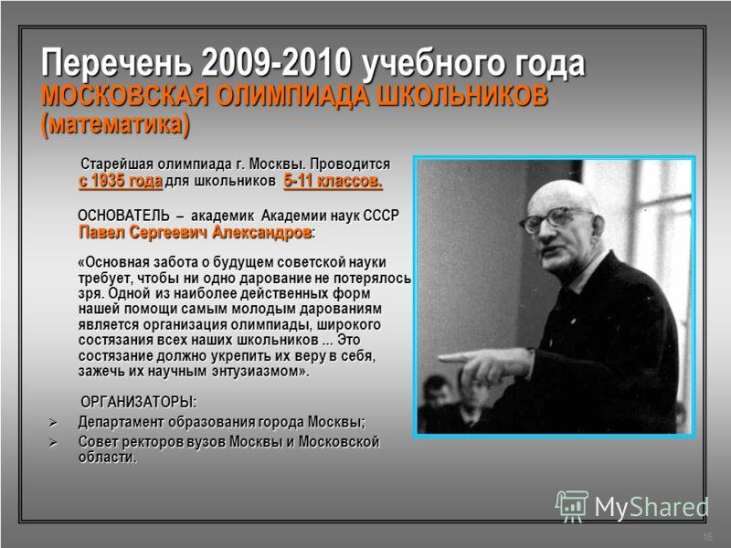 Перечень 2009-2010 учебного года МОСКОВСКАЯ ОЛИМПИАДА ШКОЛЬНИКОВ (математика) Старейшая олимпиада г. Москвы. Проводится с 1935 года для школьников 5-11 классов. Старейшая олимпиада г. Москвы. Проводится с 1935 года для школьников 5-11 классов. ОСНОВА