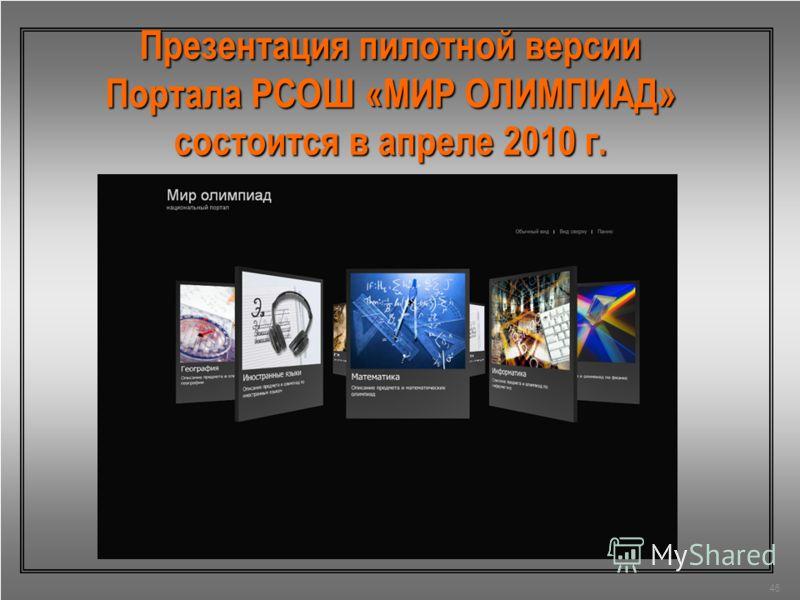 46 Презентация пилотной версии Портала РСОШ «МИР ОЛИМПИАД» состоится в апреле 2010 г.