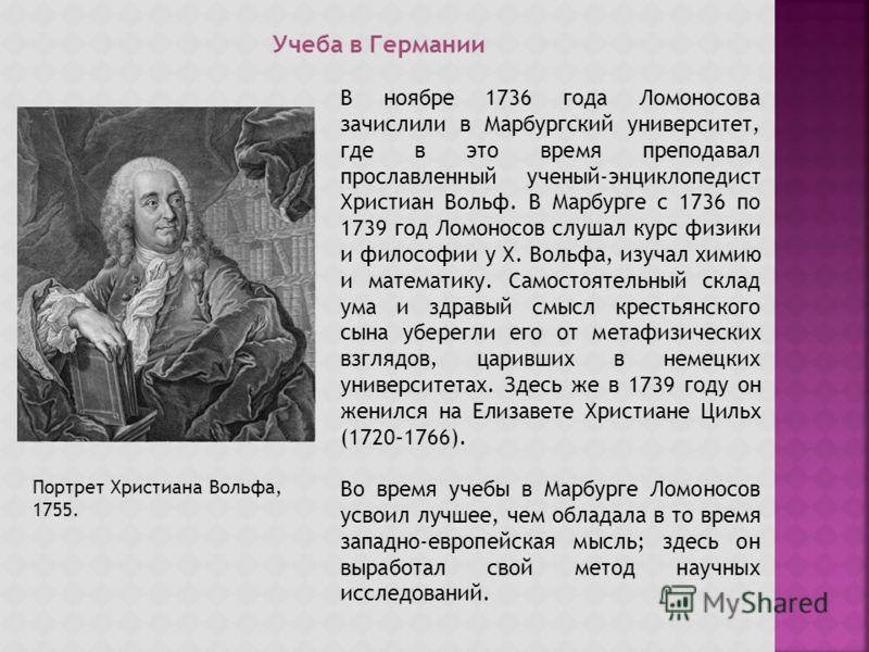 Учеба в Германии В ноябре 1736 года Ломоносова зачислили в Марбургский университет, где в это время преподавал прославленный ученый-энциклопедист Христиан Вольф. В Марбурге с 1736 по 1739 год Ломоносов слушал курс физики и философии у Х. Вольфа, изуч
