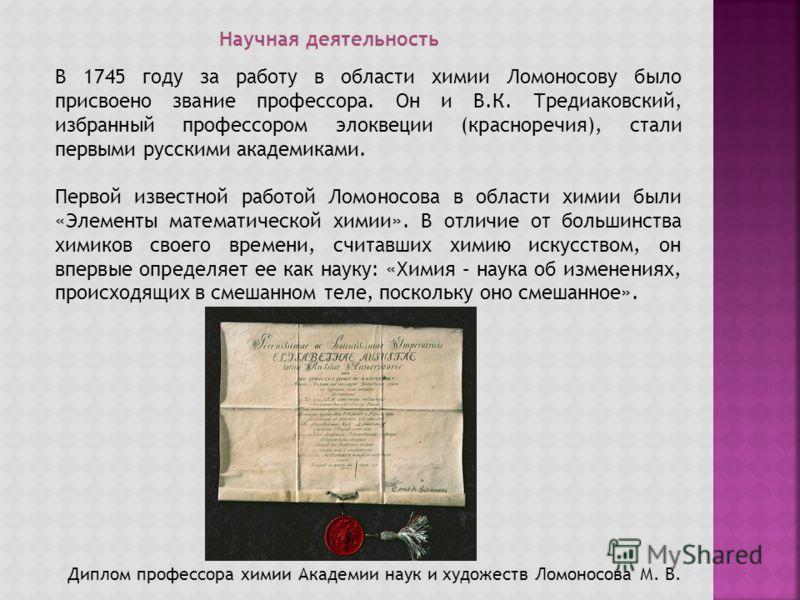 Научная деятельность В 1745 году за работу в области химии Ломоносову было присвоено звание профессора. Он и В.К. Тредиаковский, избранный профессором элоквеции (красноречия), стали первыми русскими академиками. Первой известной работой Ломоносова в