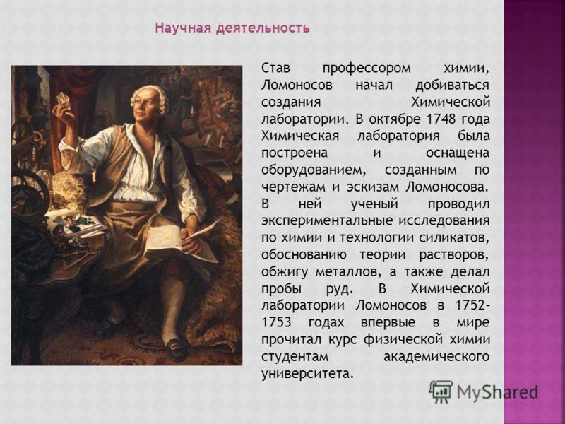 Научная деятельность Став профессором химии, Ломоносов начал добиваться создания Химической лаборатории. В октябре 1748 года Химическая лаборатория была построена и оснащена оборудованием, созданным по чертежам и эскизам Ломоносова. В ней ученый пров