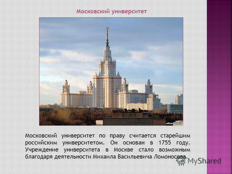 Московский университет Московский университет по праву считается старейшим российским университетом. Он основан в 1755 году. Учреждение университета в Москве стало возможным благодаря деятельности Михаила Васильевича Ломоносова.