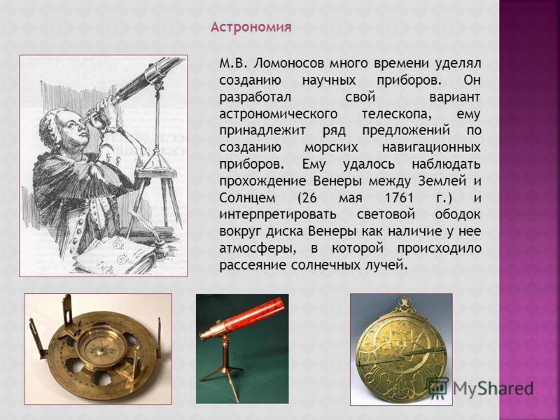 Астрономия М.В. Ломоносов много времени уделял созданию научных приборов. Он разработал свой вариант астрономического телескопа, ему принадлежит ряд предложений по созданию морских навигационных приборов. Ему удалось наблюдать прохождение Венеры межд