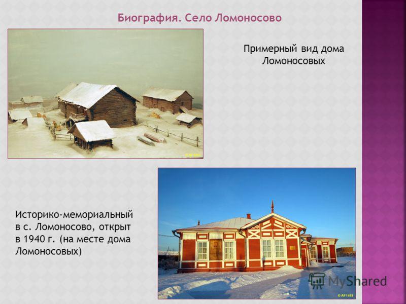 Примерный вид дома Ломоносовых Историко-мемориальный в с. Ломоносово, открыт в 1940 г. (на месте дома Ломоносовых) Биография. Село Ломоносово