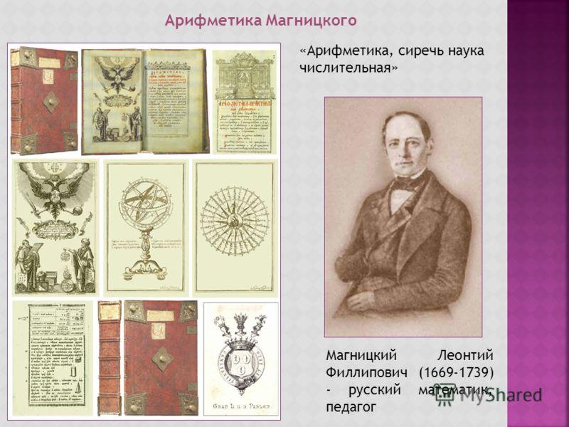 Арифметика Магницкого Магницкий Леонтий Филлипович (1669-1739) - русский математик, педагог «Арифметика, сиречь наука числительная»
