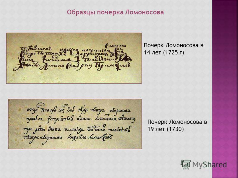 Образцы почерка Ломоносова Почерк Ломоносова в 14 лет (1725 г) Почерк Ломоносова в 19 лет (1730)