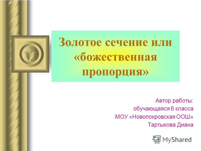 Золотое сечение или «божественная пропорция» Автор работы: обучающаяся 6 класса МОУ «Новопокровская ООШ» Тартыкова Диана