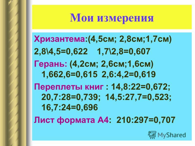 Мои измерения Хризантема:(4,5см; 2,8см;1,7см) 2,8\4,5=0,622 1,7\2,8=0,607 Герань: (4,2см; 2,6см;1,6см) 1,662,6=0,615 2,6:4,2=0,619 Переплеты книг : 14,8:22=0,672; 20,7:28=0,739; 14,5:27,7=0,523; 16,7:24=0,696 Лист формата А4: 210:297=0,707