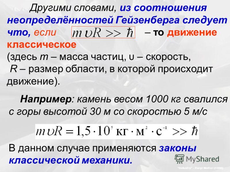 Другими словами, из соотношения неопределённостей Гейзенберга следует что, если – то движение классическое (здесь m – масса частиц, υ – скорость, R – размер области, в которой происходит движение). Например: камень весом 1000 кг свалился с горы высот