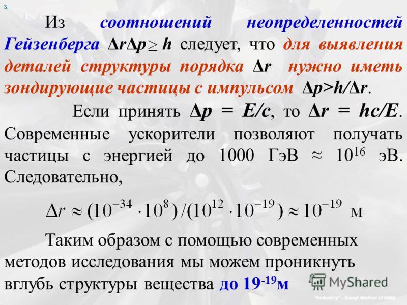 х Из соотношений неопределенностей Гейзенберга ΔrΔp h следует, что для выявления деталей структуры порядка Δr нужно иметь зондирующие частицы с импульсом Δp>h/Δr. Если принять Δp = E/c, то Δr = hc/E. Современные ускорители позволяют получать частицы