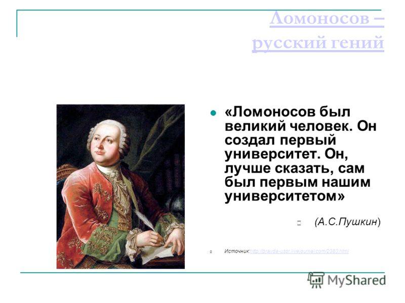 Ломоносов – русский гений «Ломоносов был великий человек. Он создал первый университет. Он, лучше сказать, сам был первым нашим университетом» (А.С.Пушкин) Источник:http://pravda-ussr.livejournal.com/2383.htmlhttp://pravda-ussr.livejournal.com/2383.h