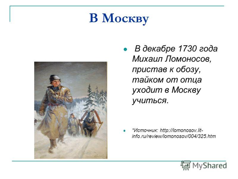 В Москву В декабре 1730 года Михаил Ломоносов, пристав к обозу, тайком от отца уходит в Москву учиться. *Источник: http://lomonosov.lit- info.ru/review/lomonosov/004/325.htm