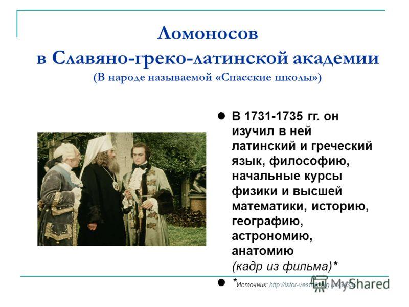 Ломоносов в Славяно-греко-латинской академии (В народе называемой «Спасские школы») В 1731-1735 гг. он изучил в ней латинский и греческий язык, философию, начальные курсы физики и высшей математики, историю, географию, астрономию, анатомию (кадр из ф