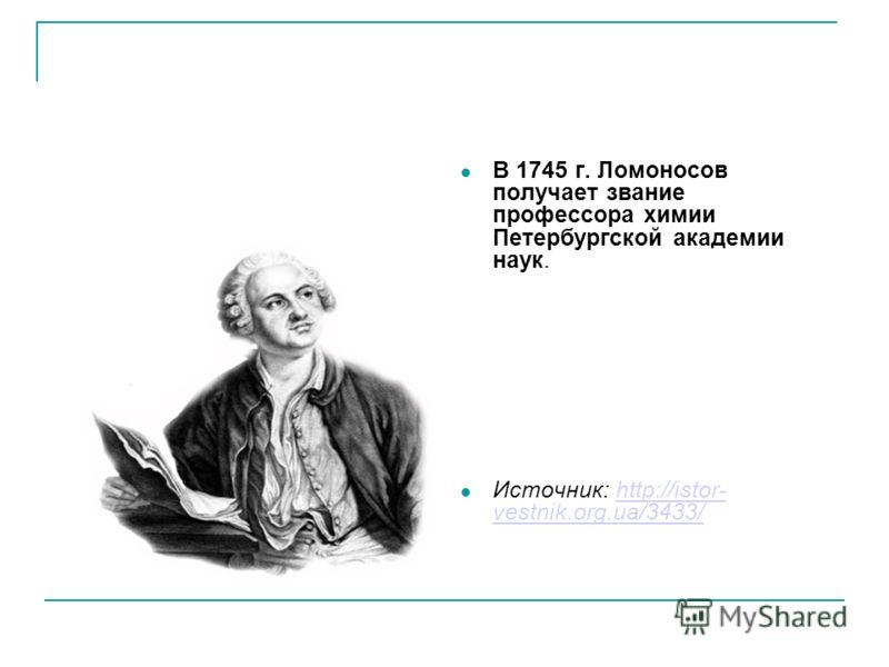 В 1745 г. Ломоносов получает звание профессора химии Петербургской академии наук. Источник: http://istor- vestnik.org.ua/3433/http://istor- vestnik.org.ua/3433/