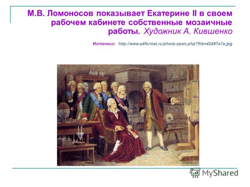 М.В. Ломоносов показывает Екатерине II в своем рабочем кабинете собственные мозаичные работы. Художник А. Кившенко Источник: http://www.a4format.ru/photo.open.php?file=42497a1a.jpg