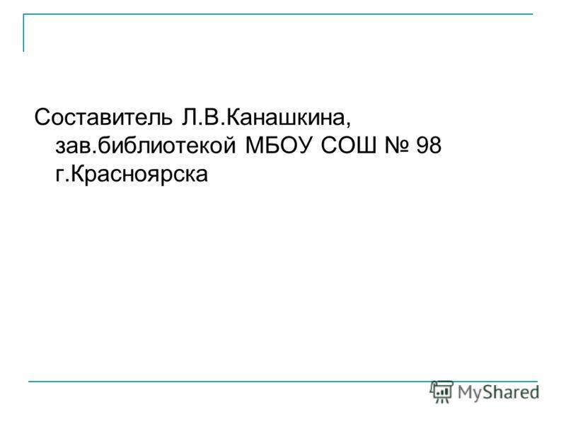 Составитель Л.В.Канашкина, зав.библиотекой МБОУ СОШ 98 г.Красноярска