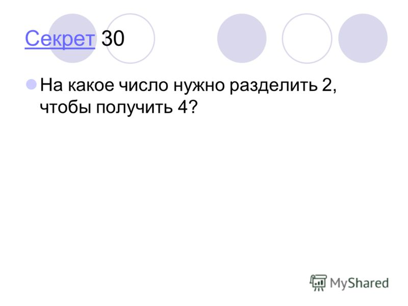 СекретСекрет 30 На какое число нужно разделить 2, чтобы получить 4?