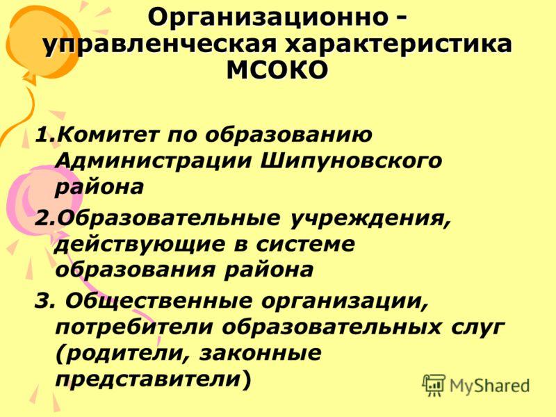 Организационно - управленческая характеристика МСОКО 1.Комитет по образованию Администрации Шипуновского района 2.Образовательные учреждения, действующие в системе образования района 3. Общественные организации, потребители образовательных слуг (роди